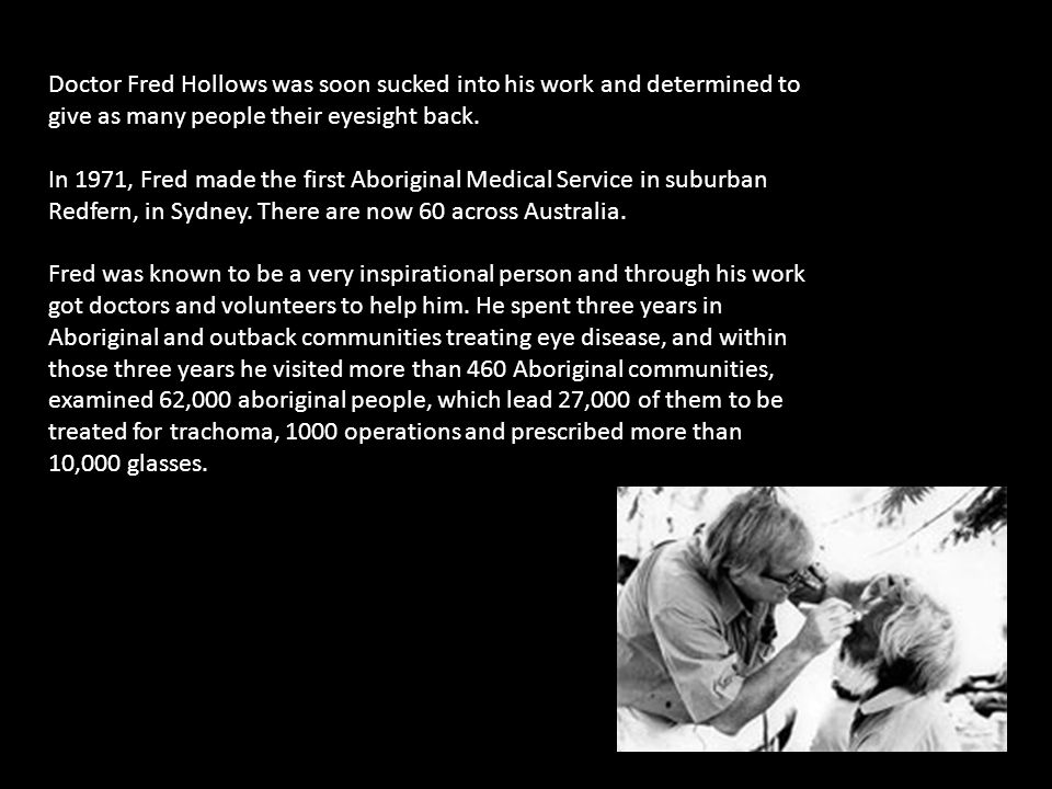 Doctor Fred Hollows was soon sucked into his work and determined to give as many people their eyesight back. In 1971, Fred made the first Aboriginal M
