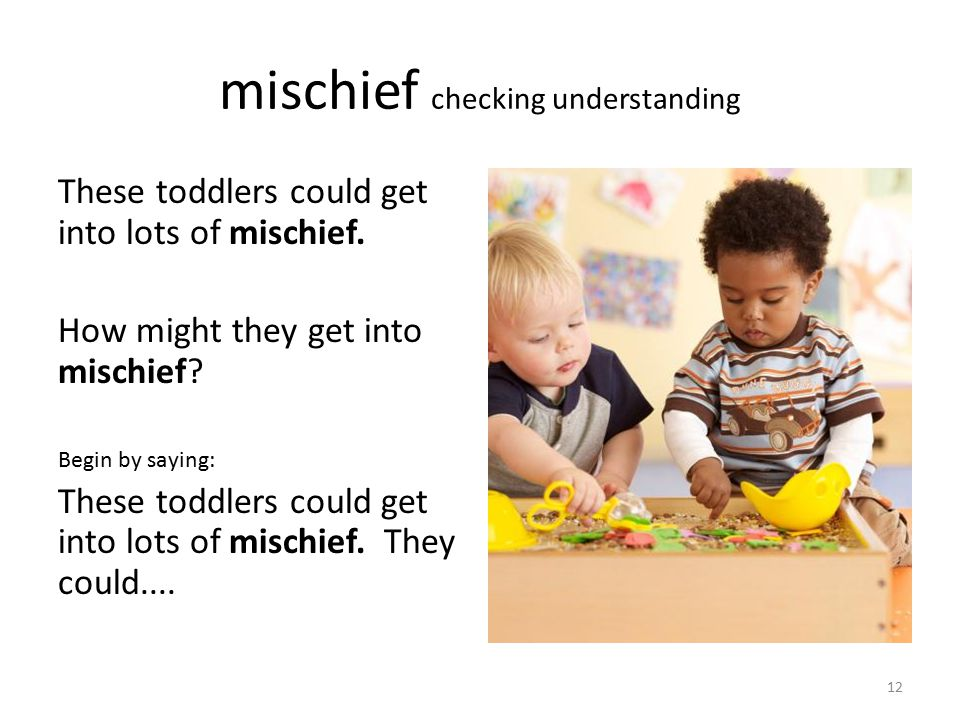 mischief checking understanding These toddlers could get into lots of mischief. How might they get into mischief? Begin by saying: These toddlers coul