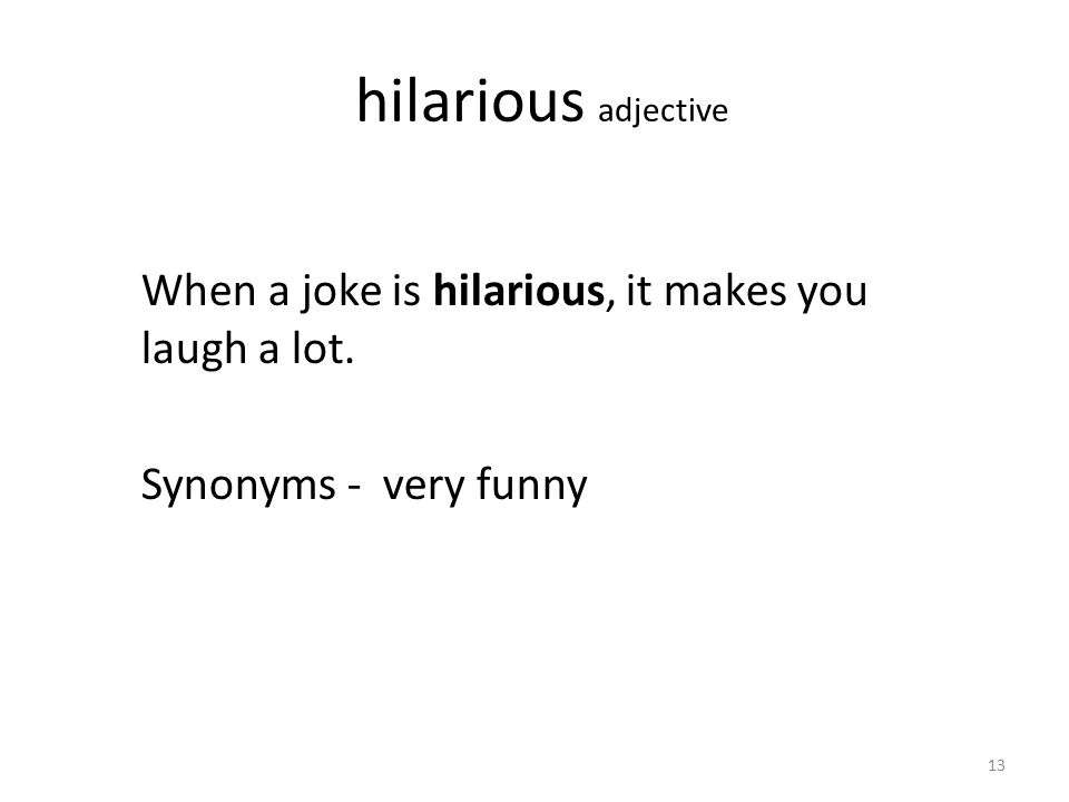 hilarious adjective When a joke is hilarious, it makes you laugh a lot. Synonyms - very funny 13