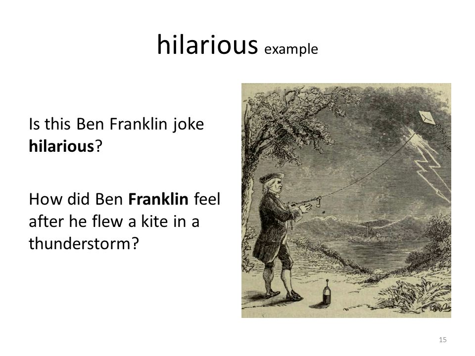 hilarious example Is this Ben Franklin joke hilarious? How did Ben Franklin feel after he flew a kite in a thunderstorm? 15