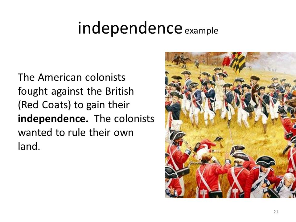independence example The American colonists fought against the British (Red Coats) to gain their independence. The colonists wanted to rule their own