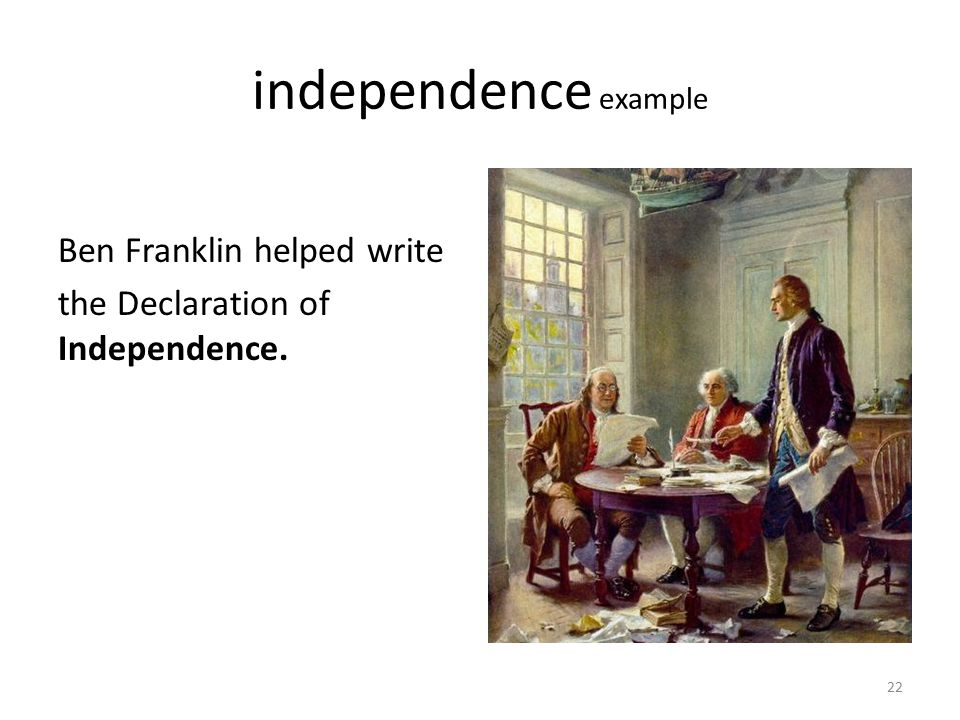 independence example Ben Franklin helped write the Declaration of Independence. 22