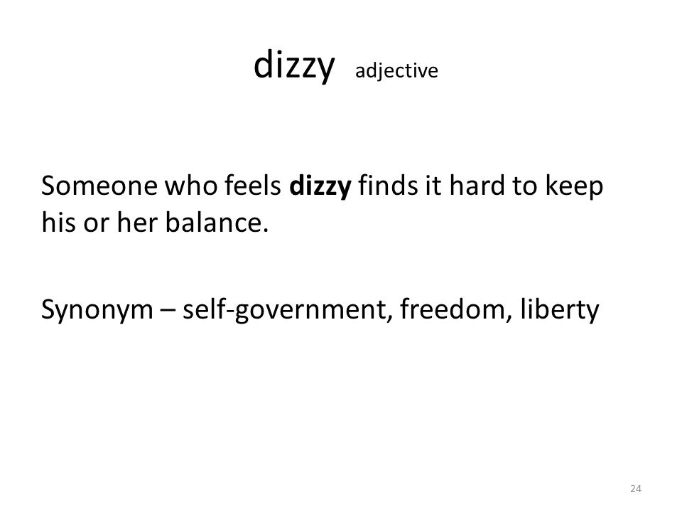dizzy adjective Someone who feels dizzy finds it hard to keep his or her balance. Synonym – self-government, freedom, liberty 24