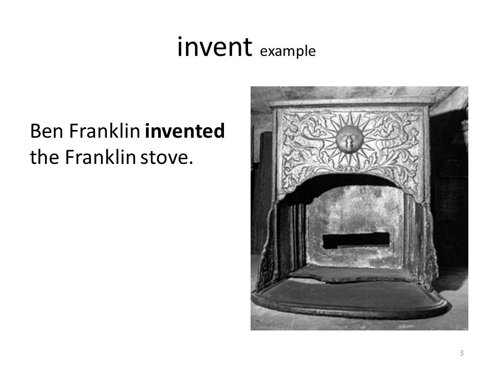 invent example Ben Franklin also invented this musical instrument. 4