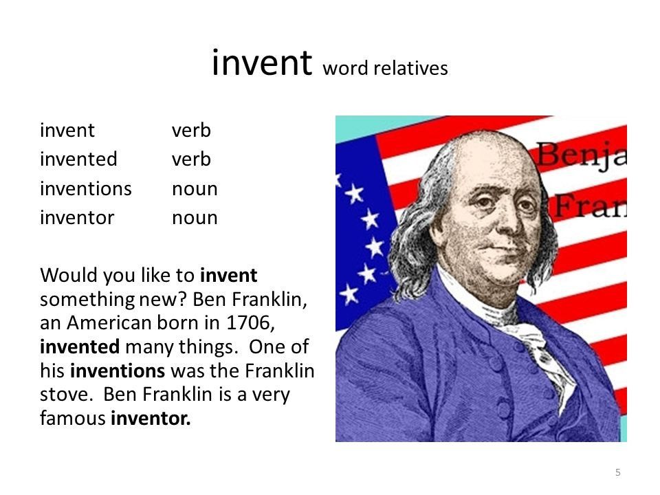 invent word relatives inventverb inventedverb inventionsnoun inventornoun Would you like to invent something new? Ben Franklin, an American born in 17