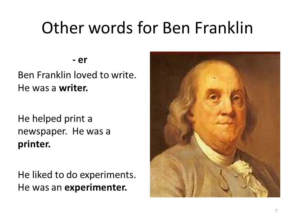 Other words for Ben Franklin - er Ben Franklin loved to write. He was a writer. He helped print a newspaper. He was a printer. He liked to do experime