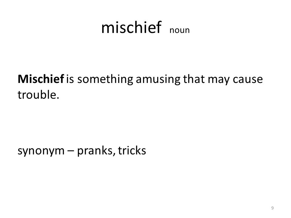 mischief noun Mischief is something amusing that may cause trouble. synonym – pranks, tricks 9