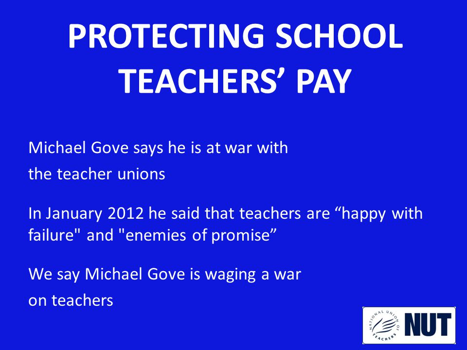 SCHOOL BY SCHOOL ACTION Priority is to win the withdrawal of Gove s proposals through national action But school by school strategy as well NUT model pay policy and checklist Focus on protecting existing pay scale points and pay progression entitlements Governors to be asked to implement NUT policy Action authorised in any school adopting a policy not compliant with NUT checklist
