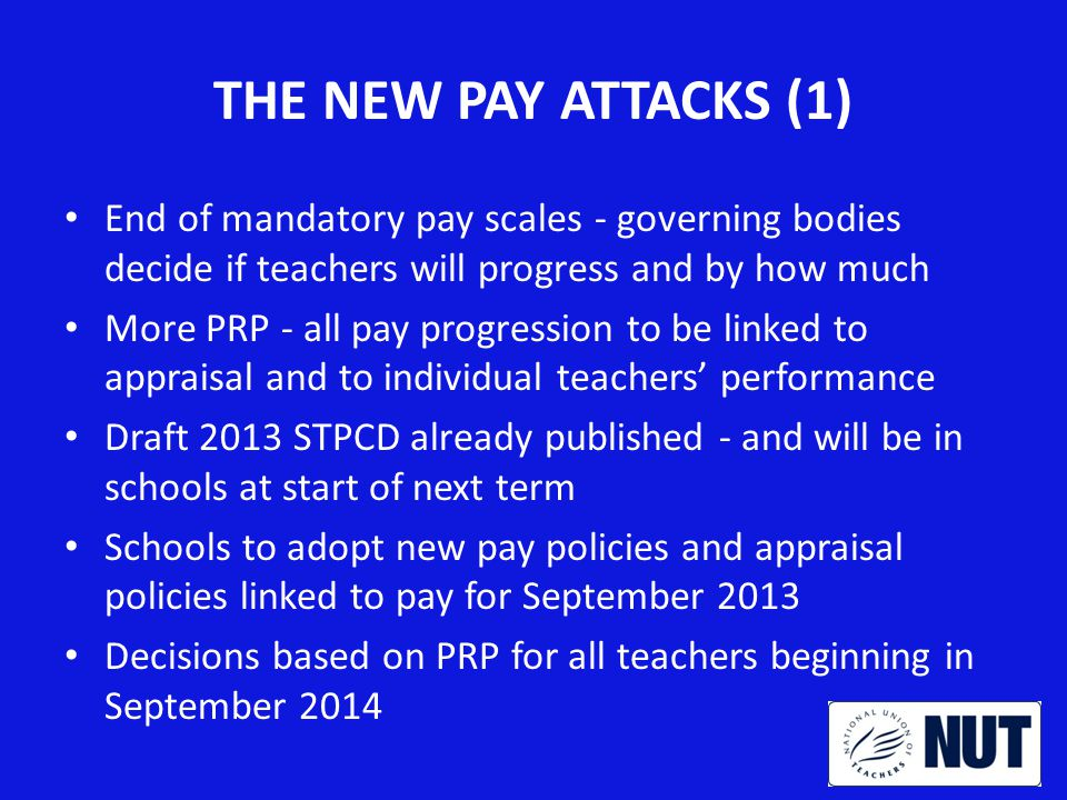 THE NEW PAY ATTACKS (2) Main scale & upper scale replaced by ranges - no fixed points, schools decide how much to pay Progression on all ranges based on performance Portability of pay points abolished Portability of UPS status abolished Tougher criteria for applying to upper scale Leading Practitioner range replaces ASTs/ETs New fixed term TLRs ( TLR3 )