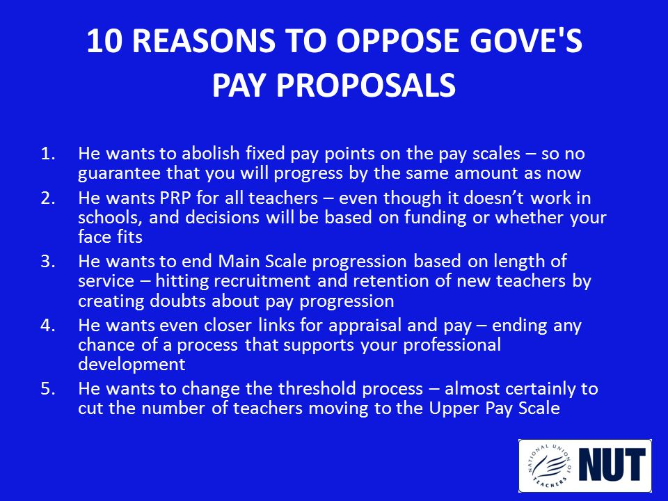 10 REASONS TO OPPOSE GOVE S PAY PROPOSALS 6.He wants fixed-term responsibility payments worth less than now – and maybe to review the whole TLR system 7.He wants heads and governors to waste time negotiating pay with every teacher – not supporting teaching and learning 8.He wants schools to be allowed to cut your pay when you move school – teachers will be scared to move and women on career breaks will be hit hardest of all 9.He intends to limit our 2013 increase by only 1% – while inflation and increased pension contributions eat away at our purchasing power.