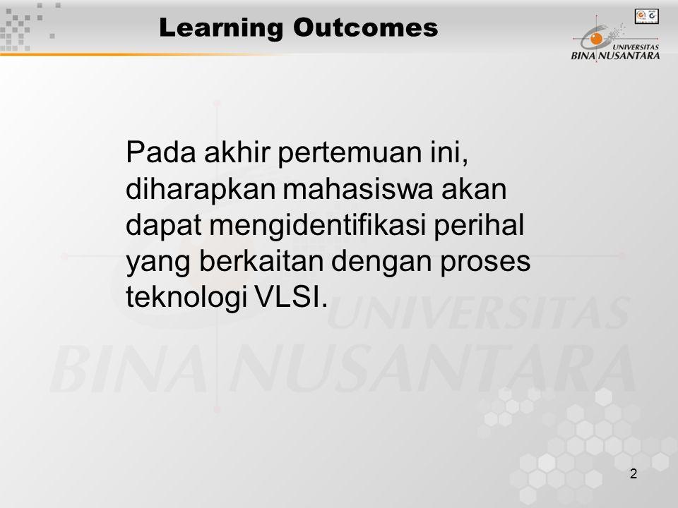 2 Learning Outcomes Pada akhir pertemuan ini, diharapkan mahasiswa akan dapat mengidentifikasi perihal yang berkaitan dengan proses teknologi VLSI.
