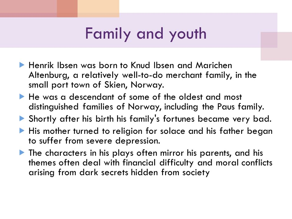 Family and youth  Henrik Ibsen was born to Knud Ibsen and Marichen Altenburg, a relatively well-to-do merchant family, in the small port town of Skien, Norway.
