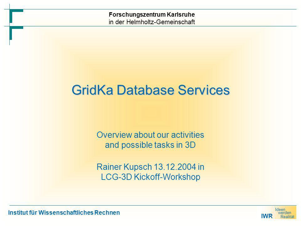 IWR Ideen werden Realität Forschungszentrum Karlsruhe in der Helmholtz-Gemeinschaft Institut für Wissenschaftliches Rechnen GridKa Database Services Overview about our activities and possible tasks in 3D Rainer Kupsch 13.12.2004 in LCG-3D Kickoff-Workshop