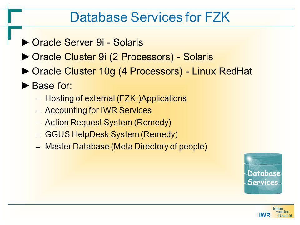 IWR Ideen werden Realität Database Services for FZK ► Oracle Server 9i - Solaris ► Oracle Cluster 9i (2 Processors) - Solaris ► Oracle Cluster 10g (4 Processors) - Linux RedHat ► Base for: –Hosting of external (FZK-)Applications –Accounting for IWR Services –Action Request System (Remedy) –GGUS HelpDesk System (Remedy) –Master Database (Meta Directory of people) Database Services