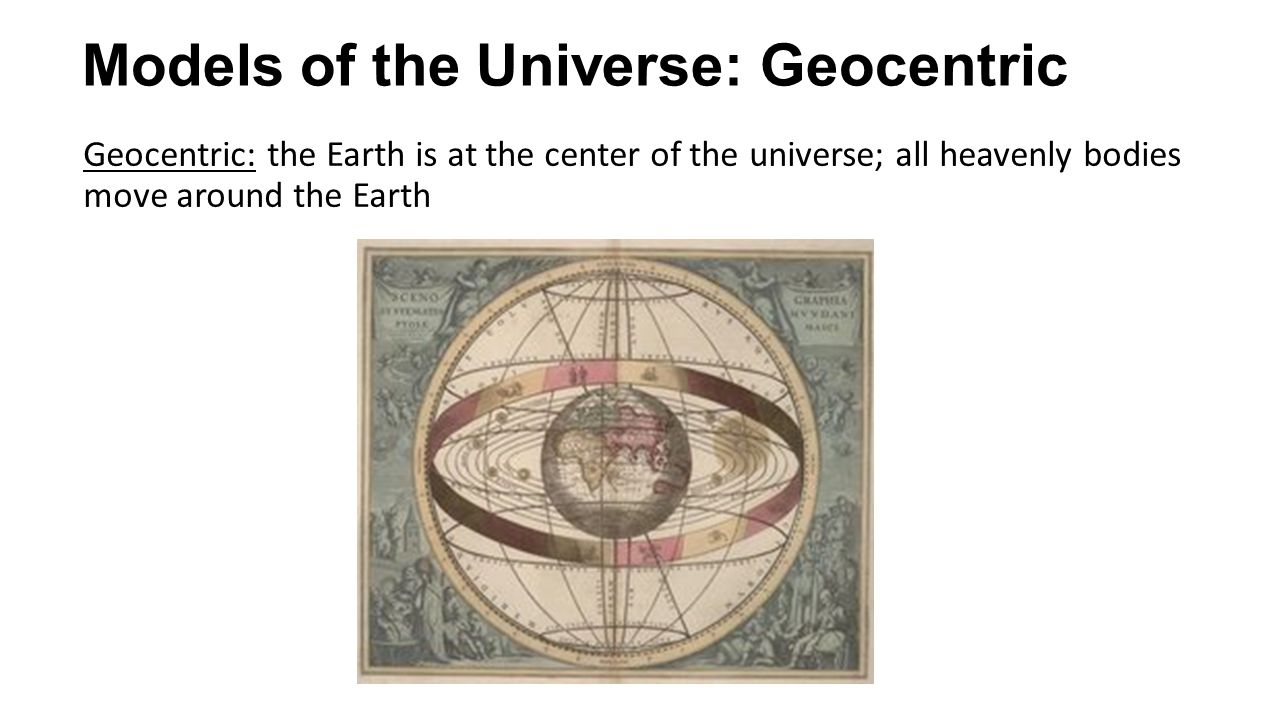 Models of the Universe: Geocentric Geocentric: the Earth is at the center of the universe; all heavenly bodies move around the Earth