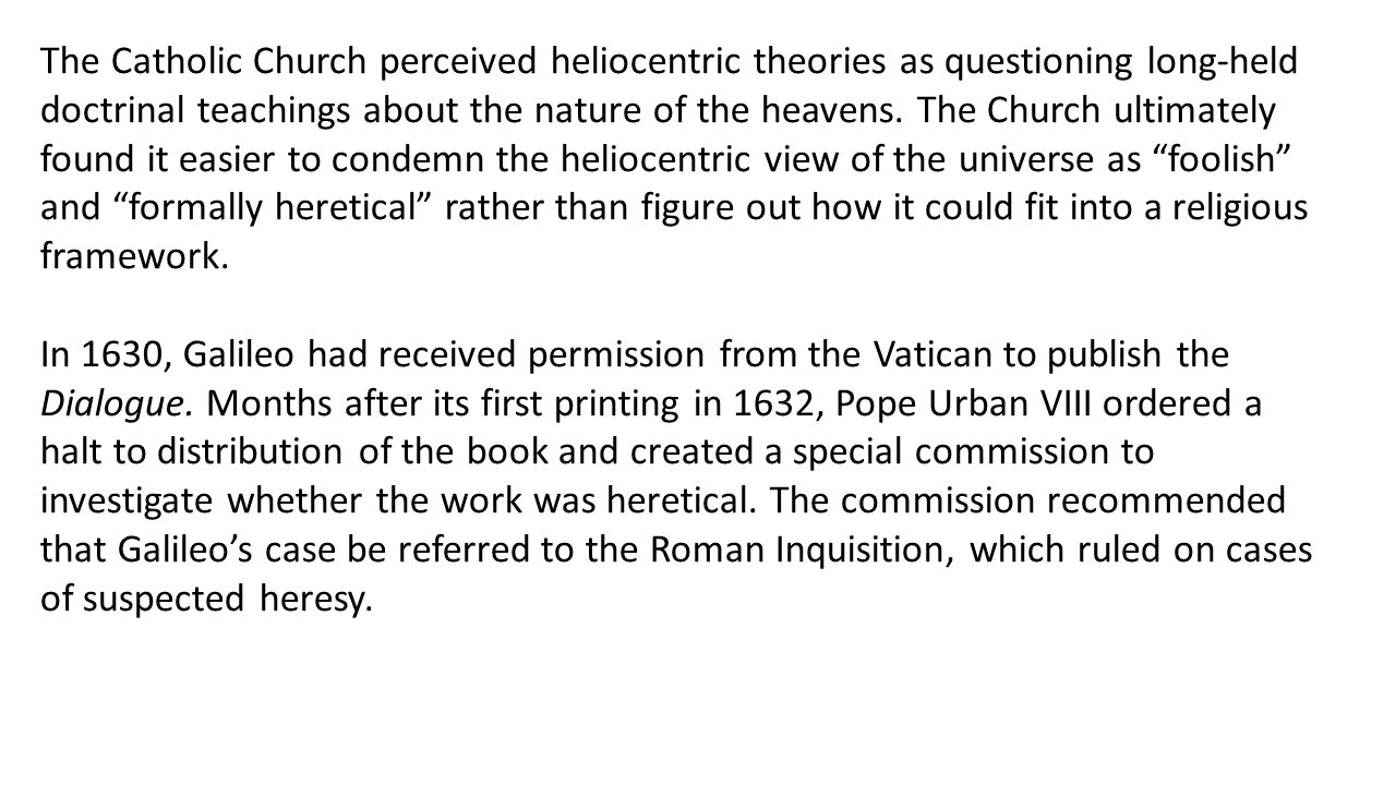 The Catholic Church perceived heliocentric theories as questioning long-held doctrinal teachings about the nature of the heavens.