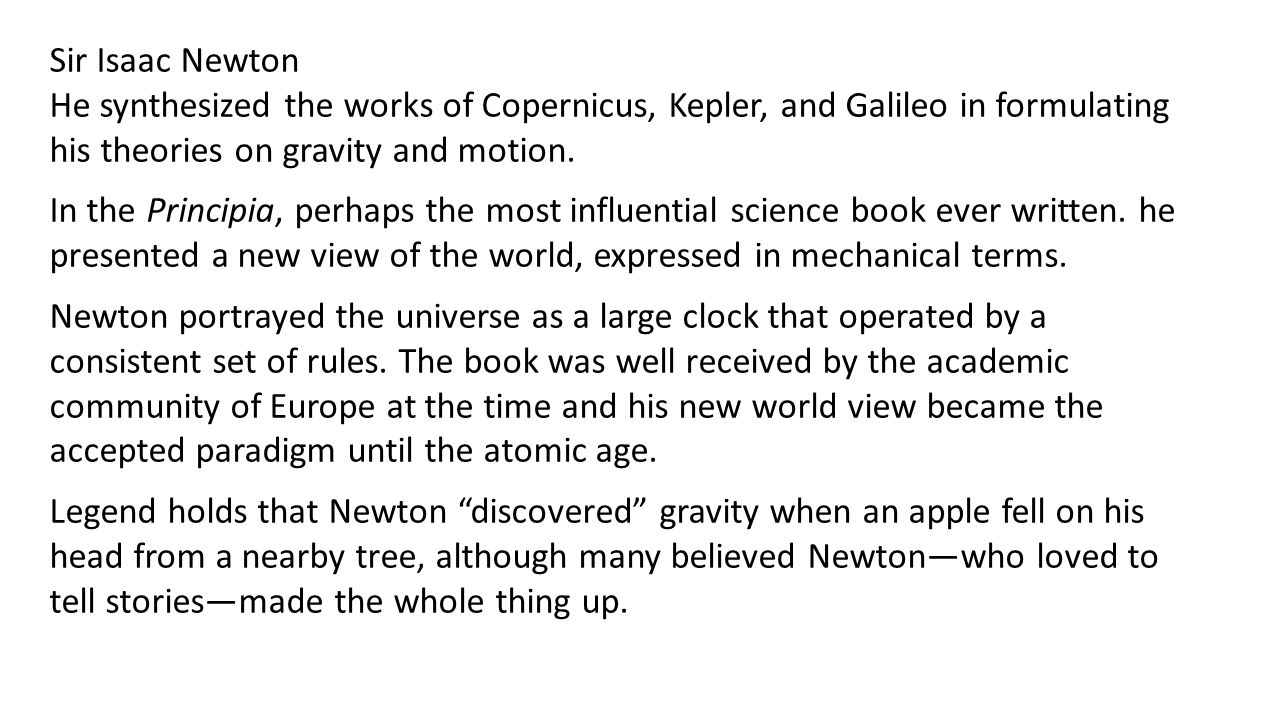 Sir Isaac Newton He synthesized the works of Copernicus, Kepler, and Galileo in formulating his theories on gravity and motion.