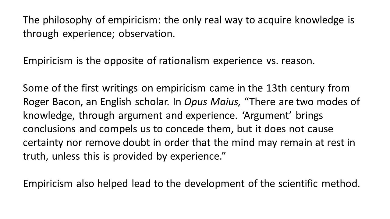 The philosophy of empiricism: the only real way to acquire knowledge is through experience; observation.