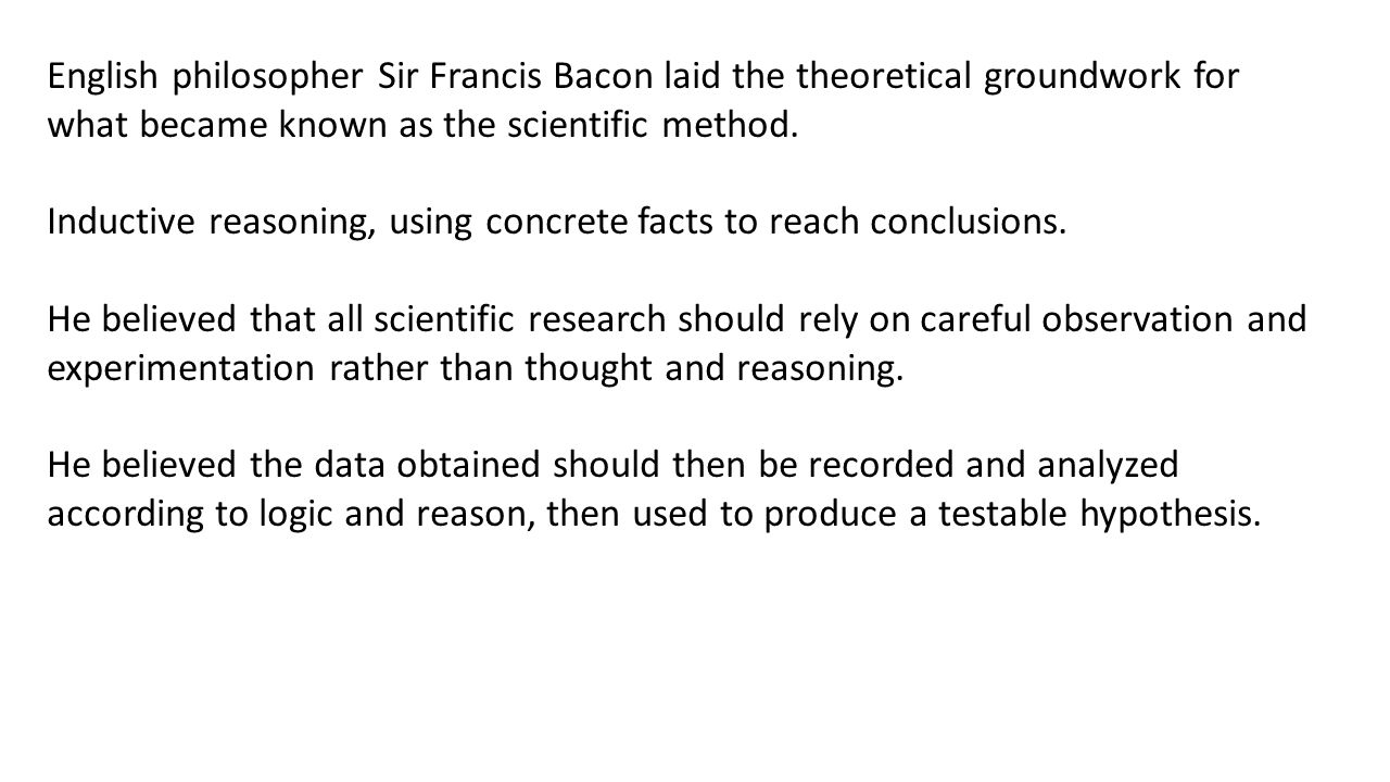 English philosopher Sir Francis Bacon laid the theoretical groundwork for what became known as the scientific method.