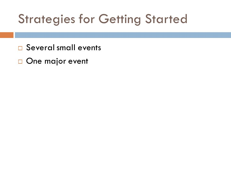 Strategies for Getting Started  Several small events  One major event