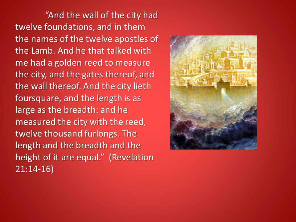 """""""And the wall of the city had twelve foundations, and in them the names of the twelve apostles of the Lamb. And he that talked with me had a golden re"""