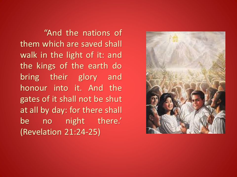 """""""And the nations of them which are saved shall walk in the light of it: and the kings of the earth do bring their glory and honour into it. And the ga"""