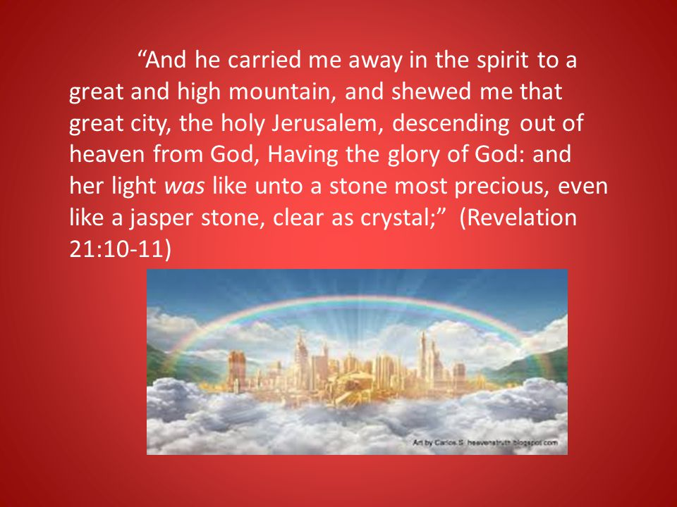 """""""And he carried me away in the spirit to a great and high mountain, and shewed me that great city, the holy Jerusalem, descending out of heaven from G"""