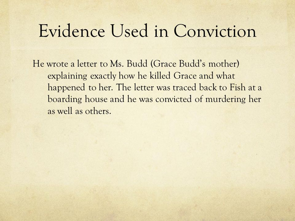 Evidence Used in Conviction He wrote a letter to Ms. Budd (Grace Budd's mother) explaining exactly how he killed Grace and what happened to her. The l