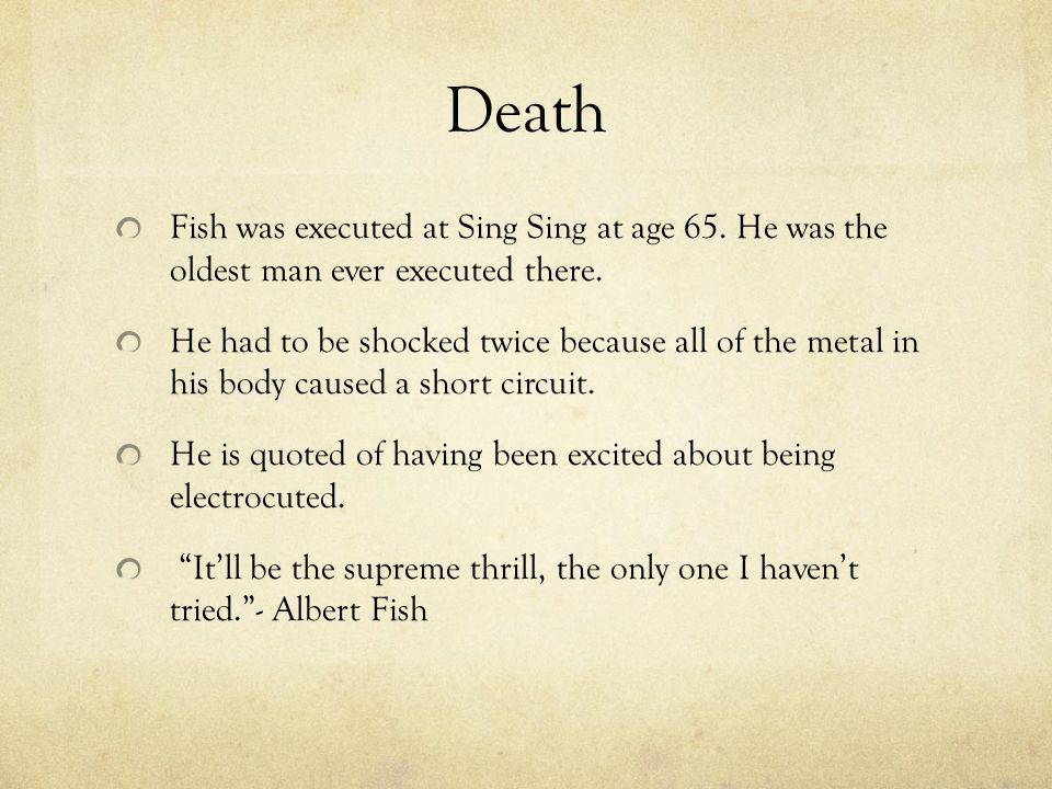 Death Fish was executed at Sing Sing at age 65. He was the oldest man ever executed there. He had to be shocked twice because all of the metal in his