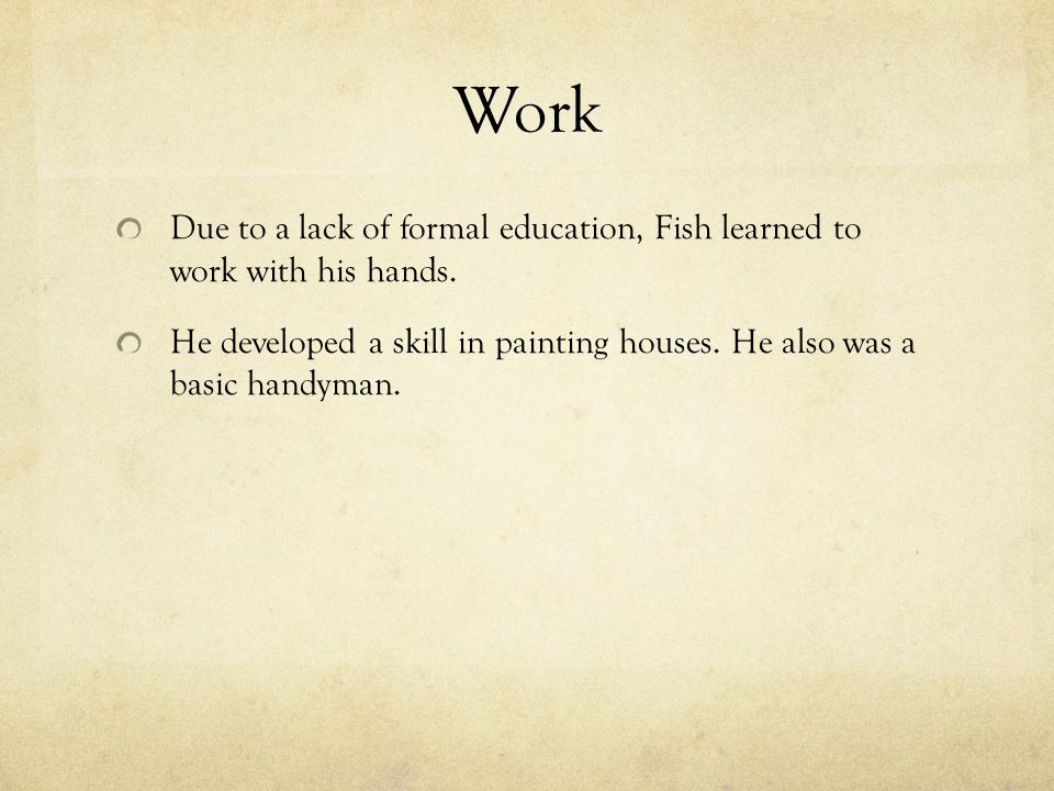 Work Due to a lack of formal education, Fish learned to work with his hands. He developed a skill in painting houses. He also was a basic handyman.