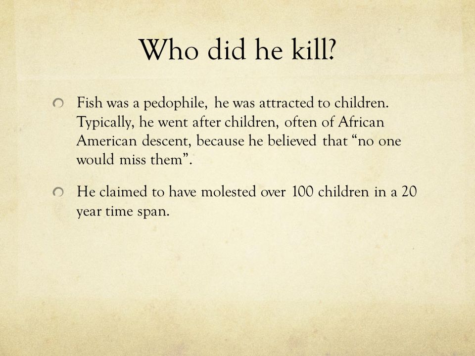 Who did he kill? Fish was a pedophile, he was attracted to children. Typically, he went after children, often of African American descent, because he