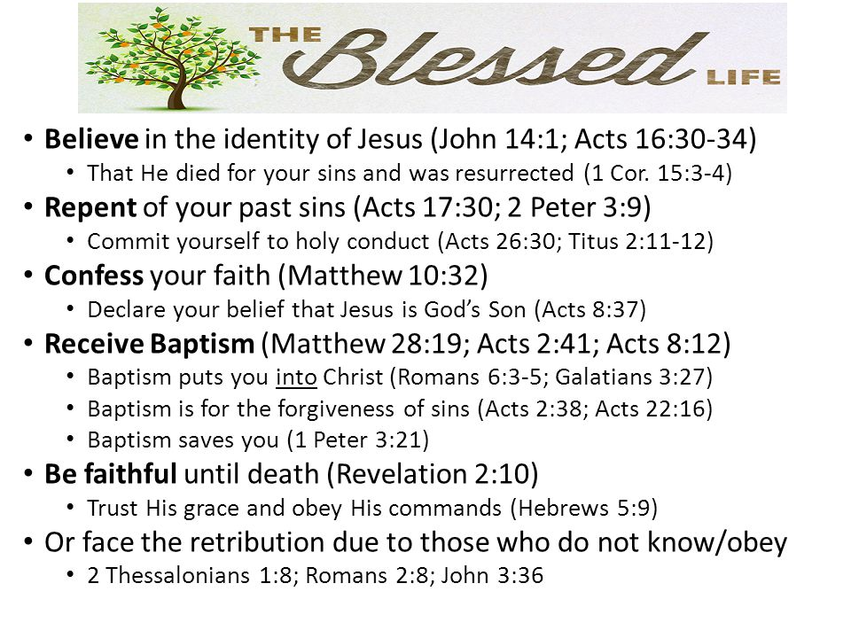 Believe in the identity of Jesus (John 14:1; Acts 16:30-34) That He died for your sins and was resurrected (1 Cor. 15:3-4) Repent of your past sins (A