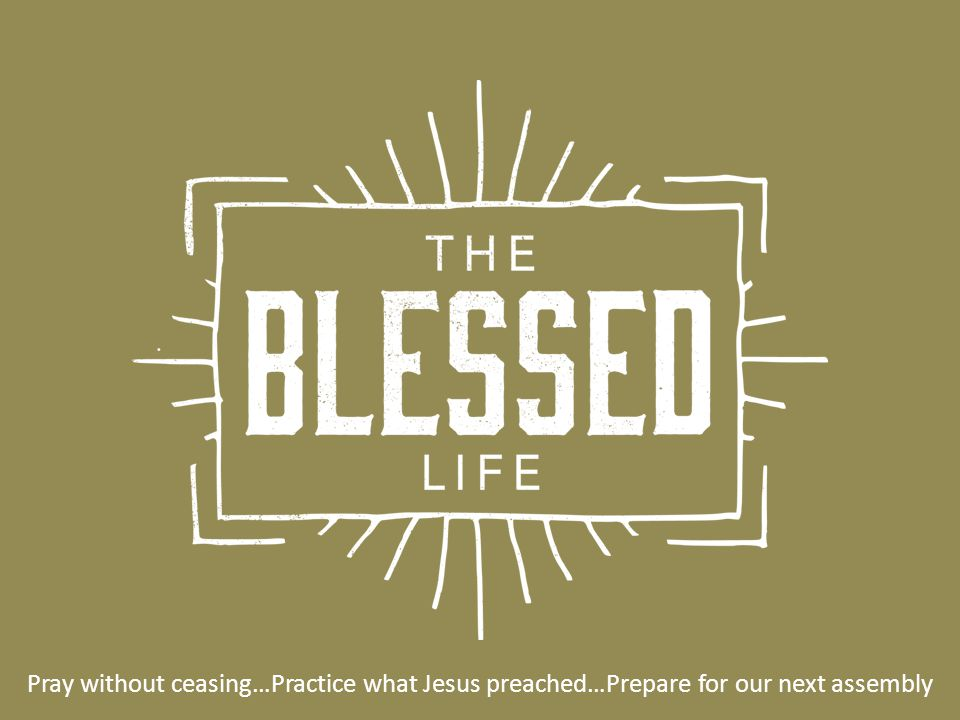 Pray without ceasing…Practice what Jesus preached…Prepare for our next assembly