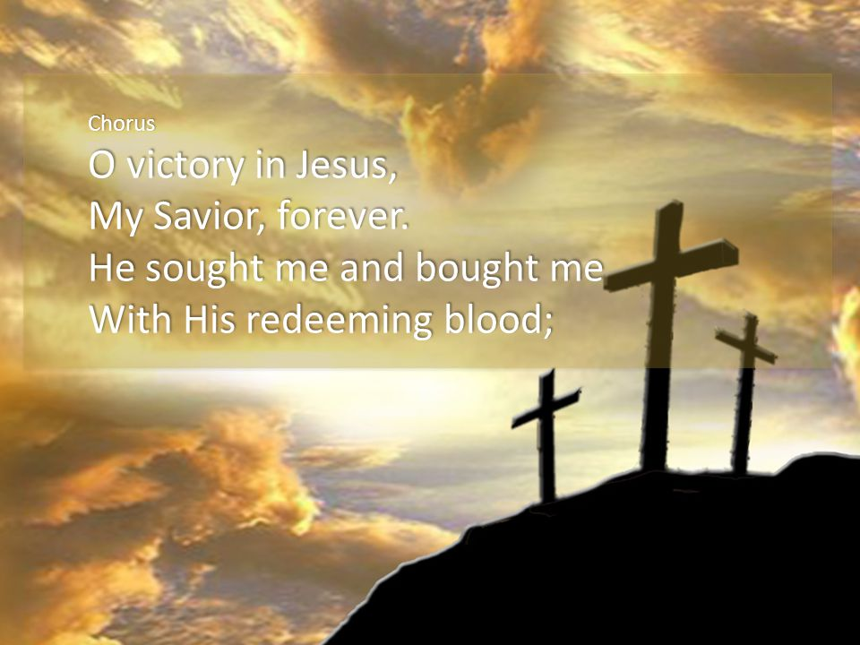 Chorus O victory in Jesus, My Savior, forever. He sought me and bought me With His redeeming blood;
