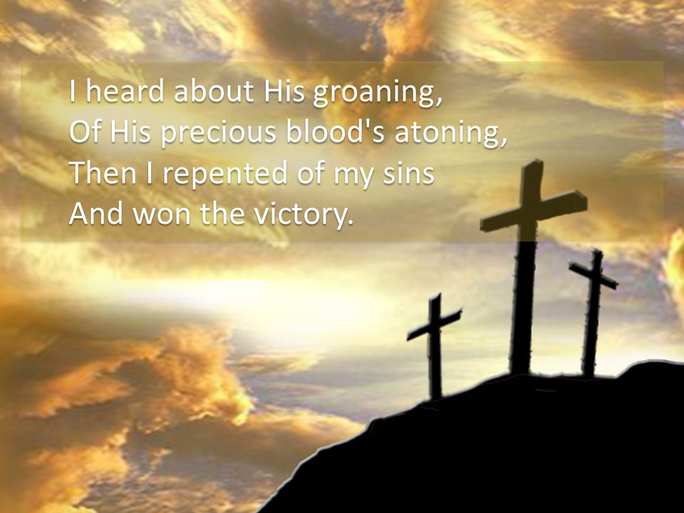 I heard about His groaning, Of His precious blood s atoning, Then I repented of my sins And won the victory.