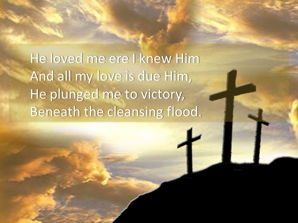 He loved me ere I knew HimHe loved me ere I knew Him And all my love is due Him,And all my love is due Him, He plunged me to victory,He plunged me to victory, Beneath the cleansing flood.Beneath the cleansing flood.