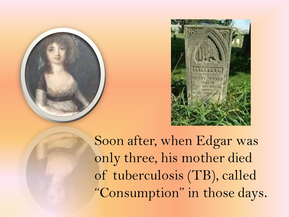 "Soon after, when Edgar was only three, his mother died of tuberculosis (TB), called ""Consumption"" in those days."
