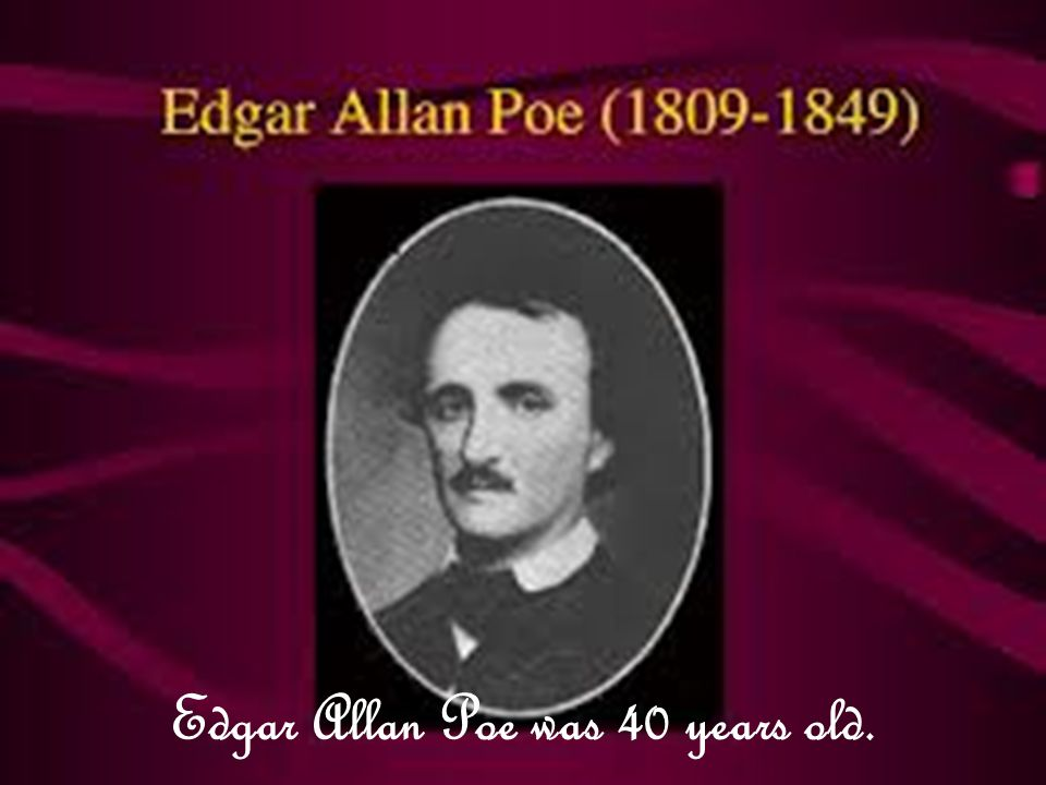Edgar Allan Poe was 40 years old.