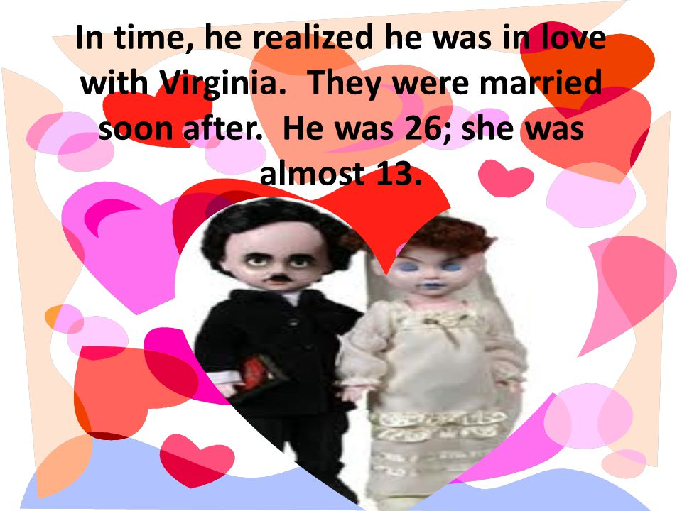 In time, he realized he was in love with Virginia. They were married soon after. He was 26; she was almost 13.