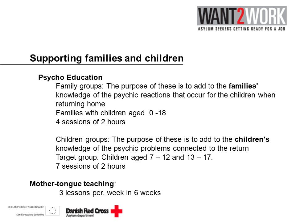 Supporting families and children Psycho Education Family groups: The purpose of these is to add to the families knowledge of the psychic reactions that occur for the children when returning home Families with children aged 0 -18 4 sessions of 2 hours Children groups: The purpose of these is to add to the children s knowledge of the psychic problems connected to the return Target group: Children aged 7 – 12 and 13 – 17.