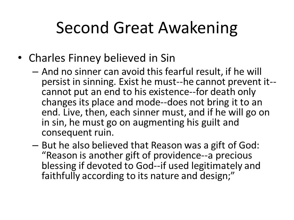 Second Great Awakening Finney's message was clear: – Let it not be understood that this death is a state of perfect unconsciousness--by no means; nor is it a state in which all power of voluntary action is destroyed or even suspended; but it is a state in which no right moral action takes place.