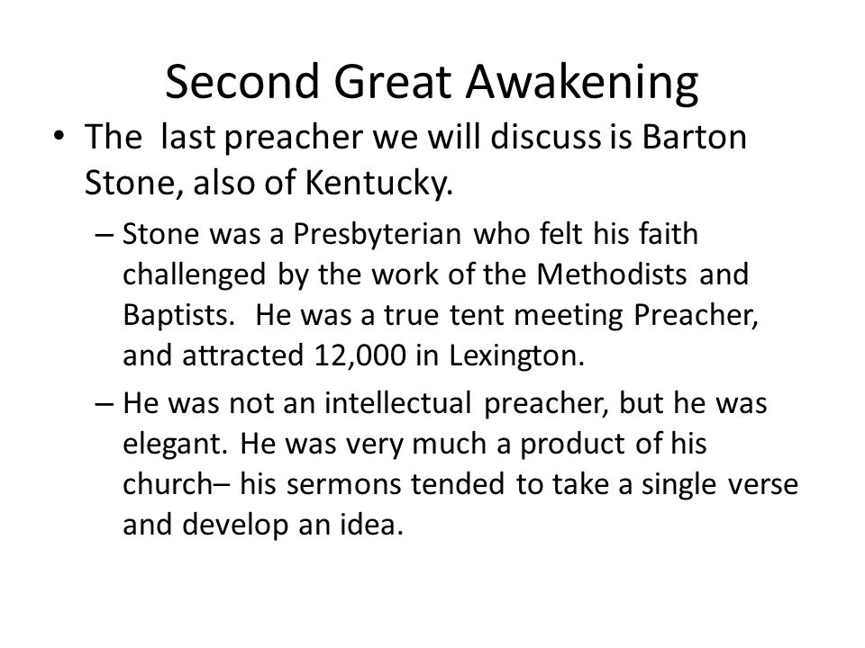Second Great Awakening Barton Stone was a Presbyterian, but he was also one of the powerful leaders of the Second Awakening: – When in heart we believe and obey the gospel, God gives us his holy, quickening spirit; he gives us salvation, and eternal life--In this spirit we feel a tender concern for sinners, and are led to plead with them, and pray for them.
