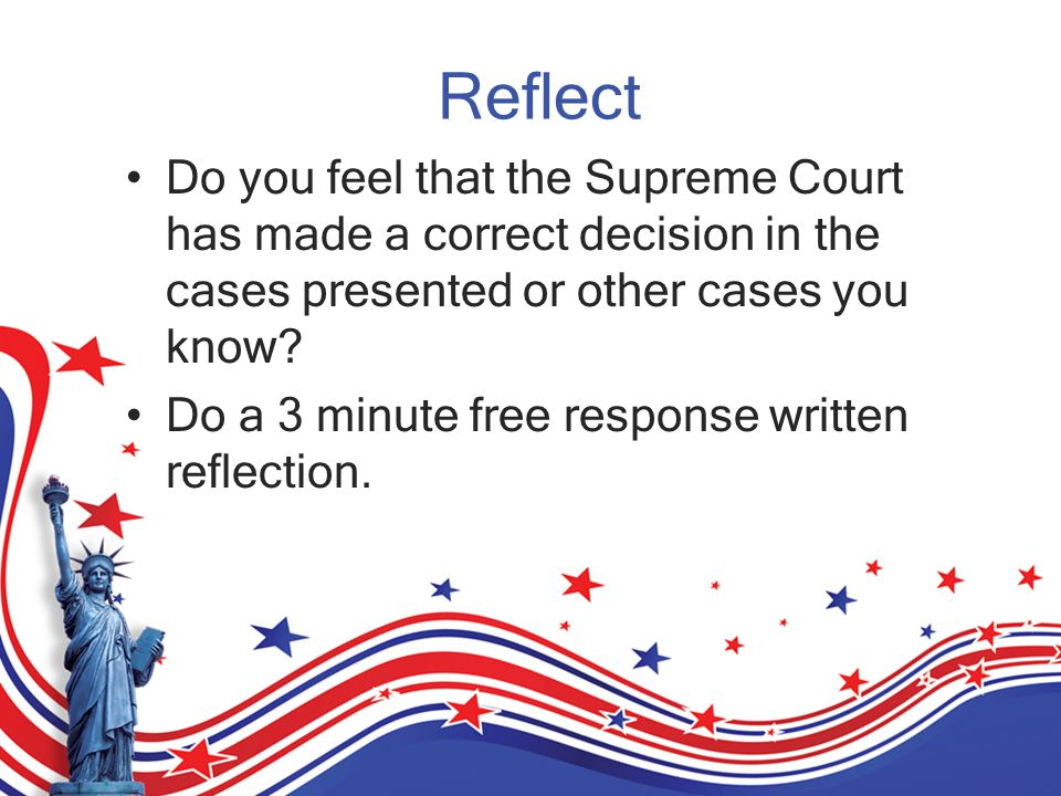 Reflect Do you feel that the Supreme Court has made a correct decision in the cases presented or other cases you know.