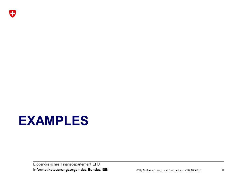 8 Eidgenössisches Finanzdepartement EFD Informatiksteuerungsorgan des Bundes ISB EXAMPLES Willy Müller - Going local Switzerland - 20.10.2013