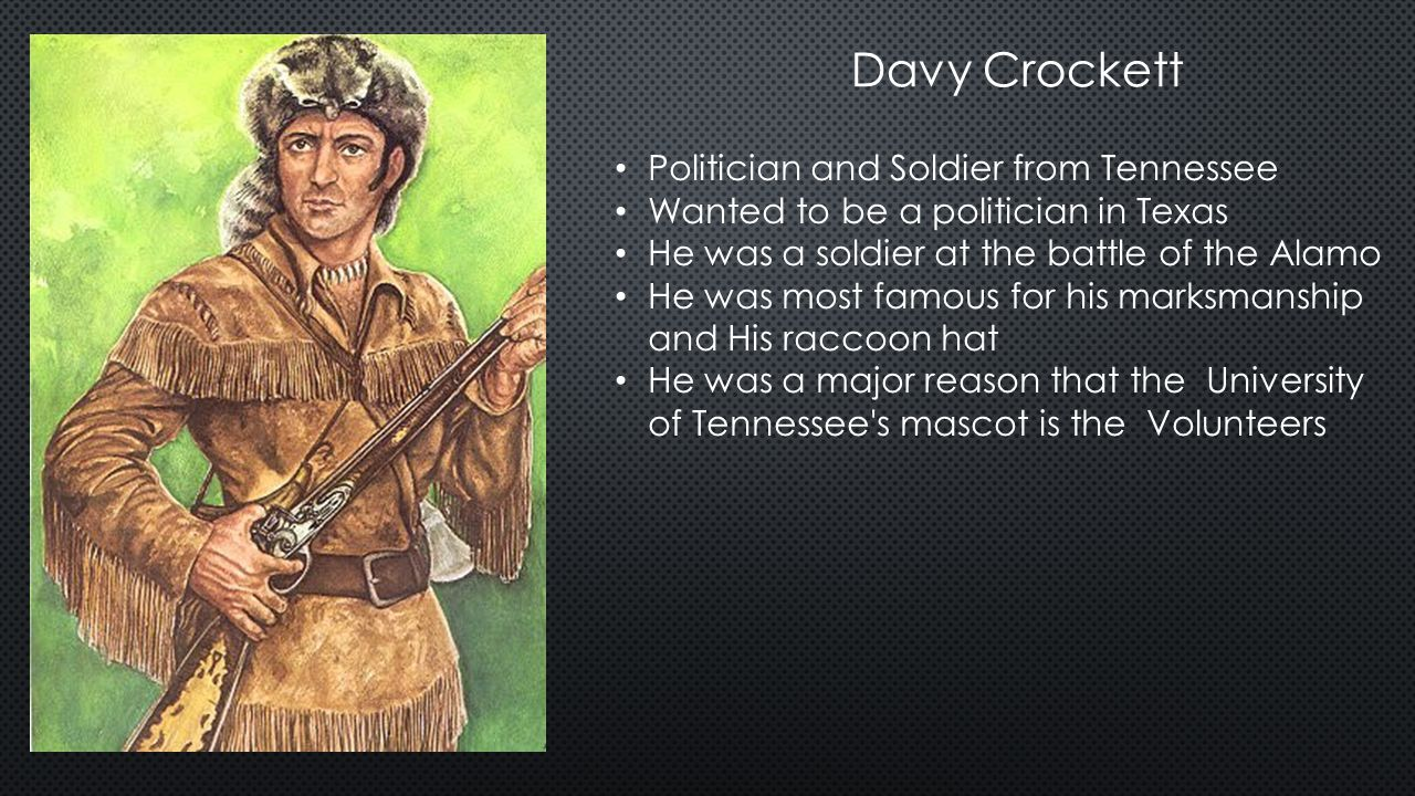 Davy Crockett Politician and Soldier from Tennessee Wanted to be a politician in Texas He was a soldier at the battle of the Alamo He was most famous for his marksmanship and His raccoon hat He was a major reason that the University of Tennessee s mascot is the Volunteers