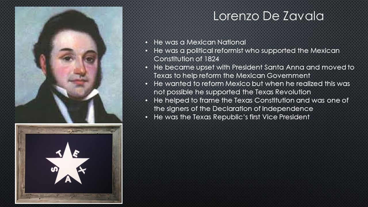 Lorenzo De Zavala He was a Mexican National He was a political reformist who supported the Mexican Constitution of 1824 He became upset with President Santa Anna and moved to Texas to help reform the Mexican Government He wanted to reform Mexico but when he realized this was not possible he supported the Texas Revolution He helped to frame the Texas Constitution and was one of the signers of the Declaration of Independence He was the Texas Republic's first Vice President