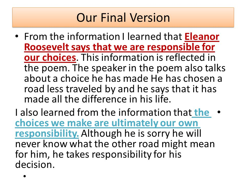 Our Final Version From the information I learned that Eleanor Roosevelt says that we are responsible for our choices. This information is reflected in
