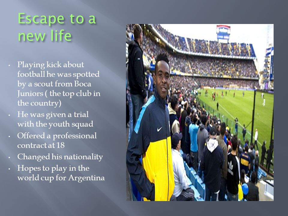 Escape to a new life Playing kick about football he was spotted by a scout from Boca Juniors ( the top club in the country) He was given a trial with