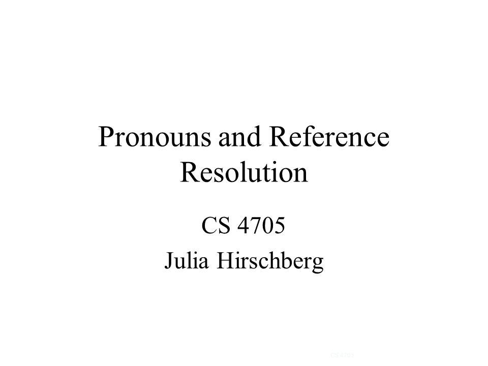 Pronouns and Reference Resolution CS 4705 Julia Hirschberg CS 4705
