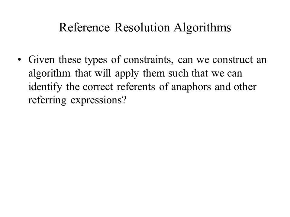 Reference Resolution Algorithms Given these types of constraints, can we construct an algorithm that will apply them such that we can identify the correct referents of anaphors and other referring expressions